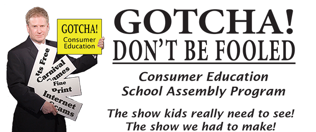 GOTCHA! - DON'T BE FOOLED: Consumer Education School Assembly Program; The show kids really need to see! The show we had to make!